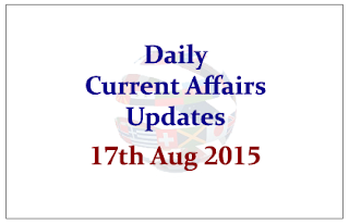 Daily Current Affairs Updates- 17th August 2015
