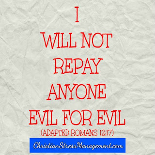 I will not repay anyone evil for evil. (Adapted Romans 12:17)
