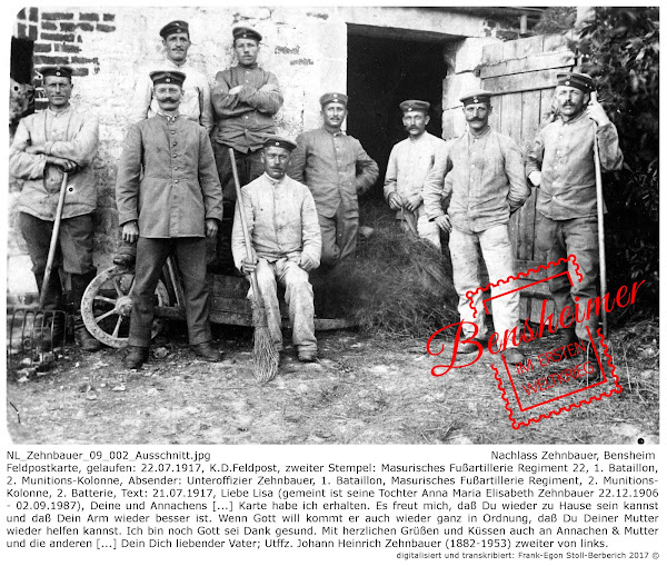 NL_Zehnbauer_09_002_Ausschnitt.jpg; Nachlass Zehnbauer, Bensheim; Feldpostkarte, gelaufen: 22.07.1917, K.D.Feldpost, zweiter Stempel: Masurisches Fußartillerie Regiment 22, 1. Bataillon, 2. Munitions-Kolonne, Absender: Unteroffizier Zehnbauer, 1. Bataillon, Masurisches Fußartillerie Regiment, 2. Munitions-Kolonne, 2. Batterie, Text: 21.07.1917, Liebe Lisa (gemeint ist seine Tochter Anna Maria Elisabeth Zehnbauer 22.12.1906 - 02.09.1987), Deine und Annachens [...] Karte habe ich erhalten. Es freut mich, daß Du wieder zu Hause sein kannst und daß Dein Arm wieder besser ist. Wenn Gott will kommt er auch wieder ganz in Ordnung, daß Du Deiner Mutter wieder helfen kannst. Ich bin noch Gott sei Dank gesund. Mit herzlichen Grüßen und Küssen auch an Annachen & Mutter und die anderen [...] Dein Dich liebender Vater; Utffz. Johann Heinrich Zehnbauer (1882-1953) zweiter von links; digitalisiert und transkribiert: Frank-Egon Stoll-Berberich 2017 ©.
