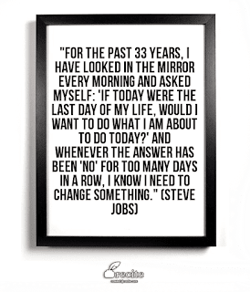 For the past 33 years, I have looked in the mirror every morning and asked myself: 'If today were the last day of my life, would I want to do what I am about to do today?' And whenever the answer has been 'No' for too many days in a row, I know I need to change something! By - Steve Jobs