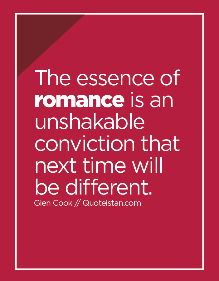 The essence of romance is an unshakable conviction that next time will be different.