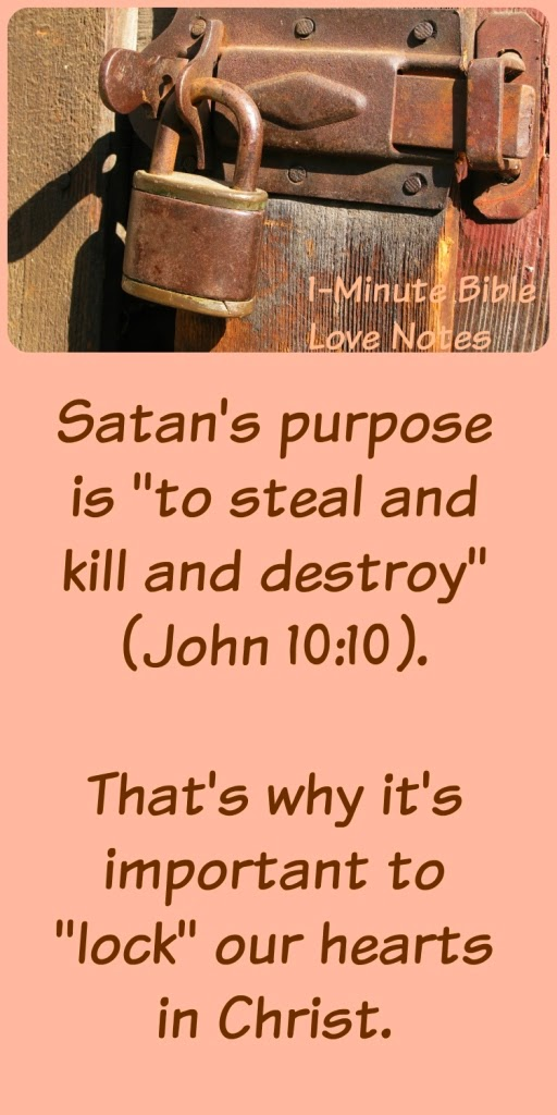 Satan comes to steal and kill and destroy, we must lock our hearts in Christ