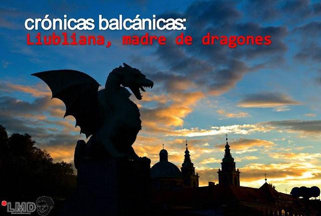 CRÓNICAS BALCÁNICAS: LIUBLIANA, MADRE DE DRAGONES