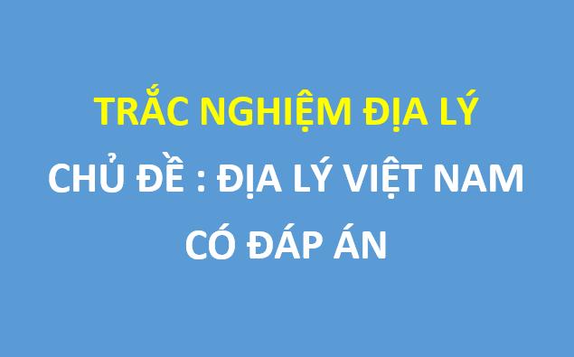 40 câu trắc nghiệm địa lý Việt Nam chọn lọc hay nhất