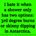 I hate it when a shower only has two options: 3rd degree burns or skinny dipping in Antarctica.