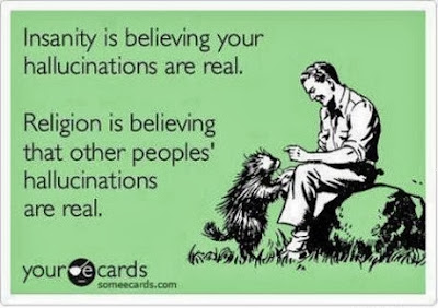 Funny ecard - insanity is believing your hallucinations are real. Religion is believing that other peoples' hallucinations are real