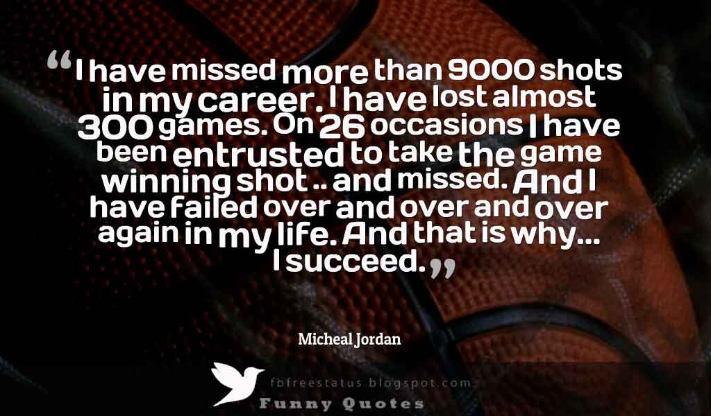 �I have missed more than 9000 shots in my career. I have lost almost 300 games. On 26 occasions I have been entrusted to take the game winning shot .. and missed. And I have failed over and over and over again in my life. And that is why... I succeed.� Micheal Jordan quote
