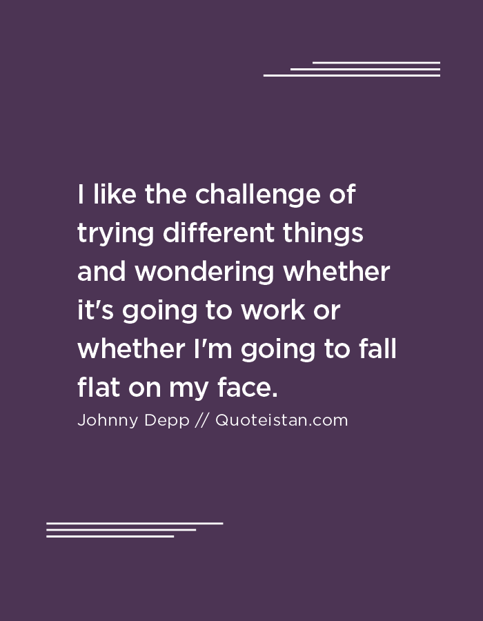I like the challenge of trying different things and wondering whether it's going to work or whether I'm going to fall flat on my face.