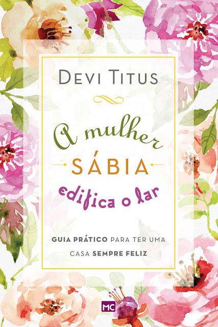 A mulher sábia edifica o lar Guia prático para ter uma casa sempre feliz - Devi Titus