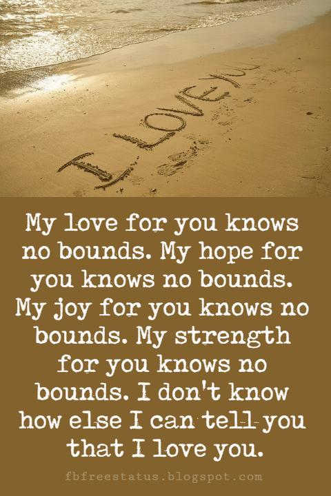 Sweet Love Sayings for Her, My love for you knows no bounds. My hope for you knows no bounds. My joy for you knows no bounds. My strength for you knows no bounds. I don't know how else I can tell you that I love you.