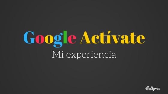 Mi experiencia en la formación de emprendimiento de Google actívate @elkyria