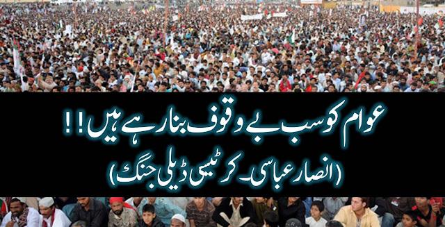 اردو کالم : عوام کو سب بے وقوف بنا رہے ہیں!! (انصار عباسی ۔ کرٹیسی ڈیلی جنگ)