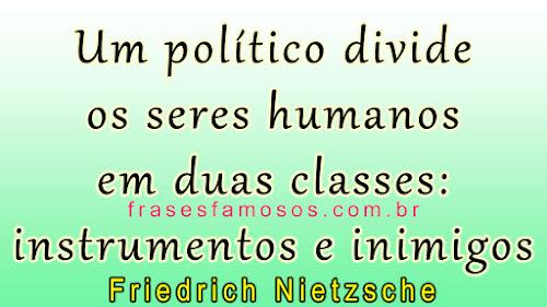 Um político divide os seres humanos em duas classes: instrumentos e inimigos