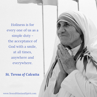 """Holiness is for everyone of us as a simple duty - the acceptance of God with a smile..."" St Teresa of Calcutta"