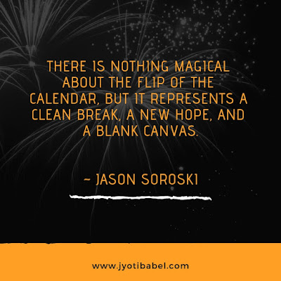 There is nothing magical about the flip of the calendar, but it represents a clean break, a new hope, and a blank canvas.  ~Jason Soroski