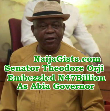 senator Theodore Orji embezzled 47 billion abia state