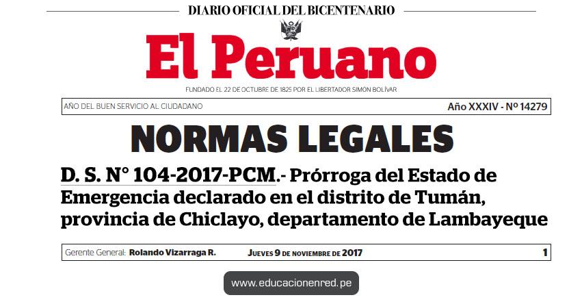 D. S. N° 104-2017-PCM - Prórroga del Estado de Emergencia declarado en el distrito de Tumán, provincia de Chiclayo, departamento de Lambayeque - www.pcm.gob.pe