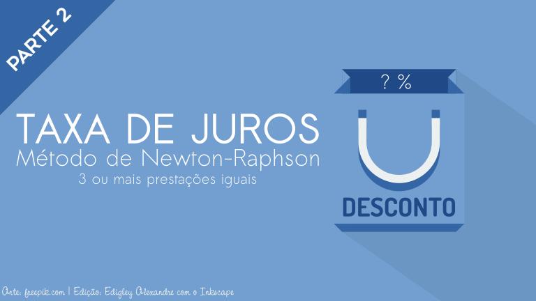 Cálculo da Taxa de Juros nas compras em prestações usando o Método de Newton-Raphson (parte 2)