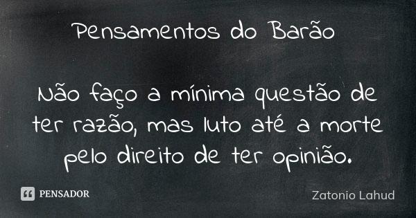 Pensamentos do Barão:Não faço a mínima questão de ter razão, mas luto até a morte pelo direito de ter opinião.