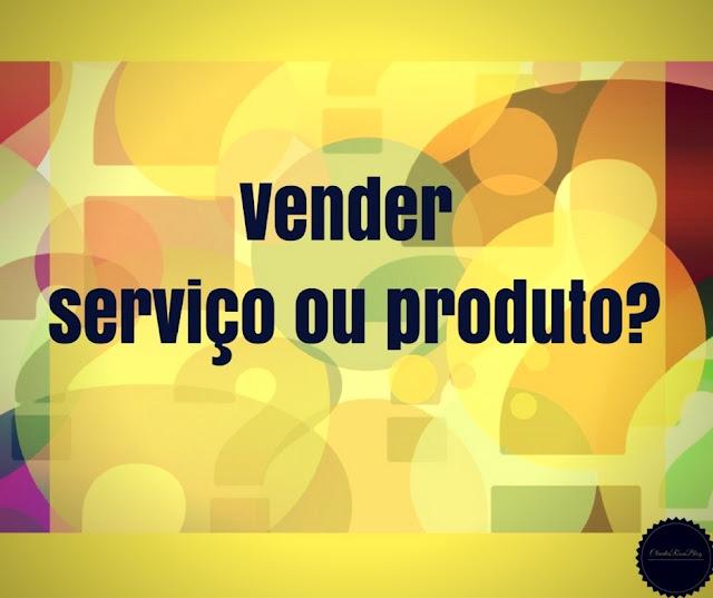 Vender Serviço ou Produto? O que é melhor?