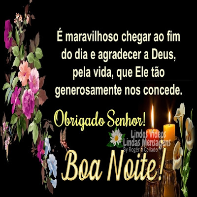 É maravilhoso chegar ao fim do dia e agradecer a Deus,  pela vida, que Ele tão generosamente nos concede. Obrigado Senhor! Boa Noite!
