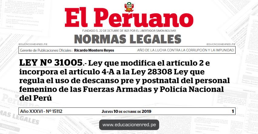 LEY Nº 31005 - Ley que modifica el artículo 2 e incorpora el artículo 4-A a la Ley 28308 Ley que regula el uso de descanso pre y postnatal del personal femenino de las Fuerzas Armadas y Policía Nacional del Perú