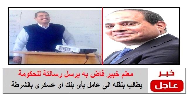 """معلم خبير فاض به يرسل رسالتة للحكومة """" مطالباً بنقله الى عامل بأى بنك او عسكرى بالشرطة """""""
