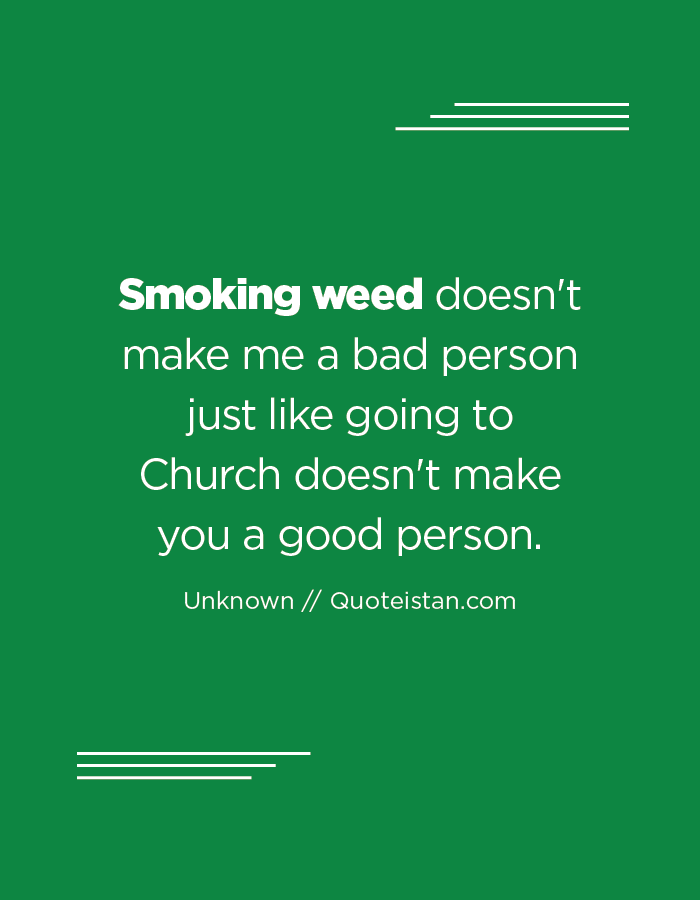 Smoking weed doesn't make me a bad person just like going to Church doesn't make you a good person.