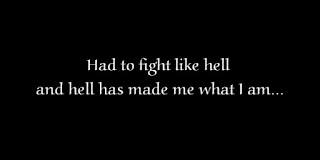 Had to fight like hell and hell has made me what I am