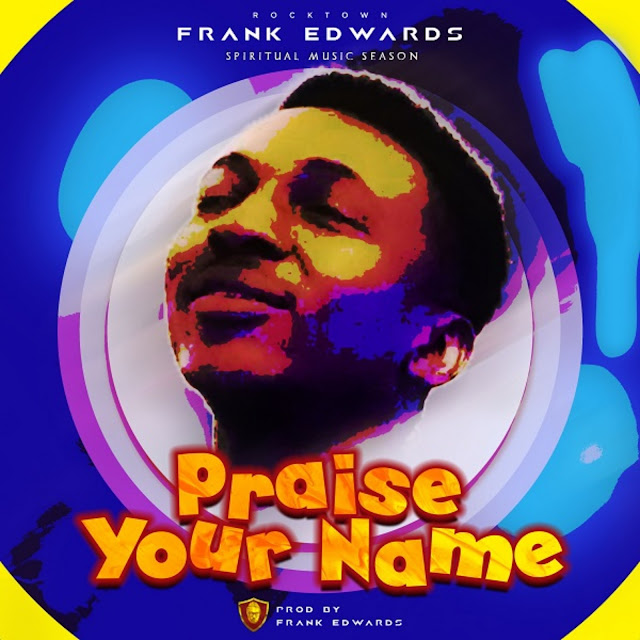 Frank Edwards - Praise Your Name (Gospel) 2018