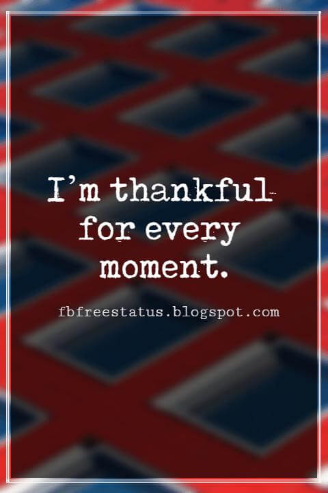 Inspirational Thanksgiving Quotes, I'm thankful for every moment. – By Al Green