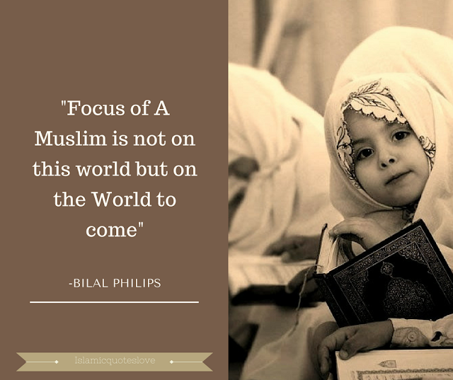 """""""Focus of A Muslim is not on this world  but on the World to come"""" -Bilal Philips"""