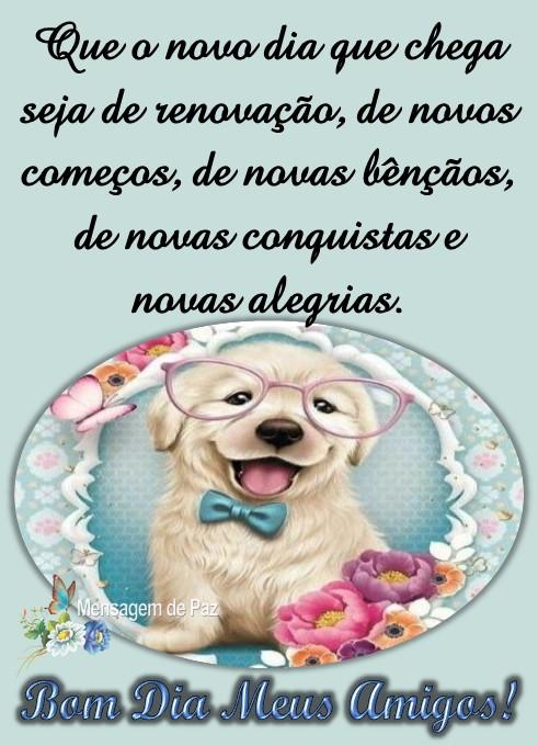 Que o novo dia que chega   seja de renovação,   de novos começos,   de novas bênçãos,   de novas conquistas  e novas alegrias.  Bom Dia Meus Amigos!