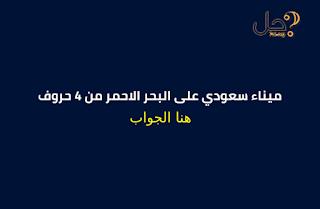 ميناء سعودي على البحر الاحمر من 4 حروف فطحل