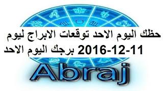 حظك اليوم الاحد توقعات الابراج ليوم 11-12-2016 برجك اليوم الاحد