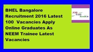 BHEL Bangalore Recruitment 2016 Latest 100  Vacancies Apply Online Graduates As NEEM Trainee Latest Vacancies