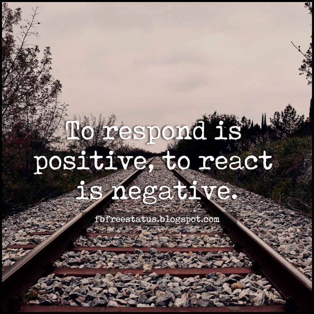 To respond is positive, to react is negative. Quote about attitude.