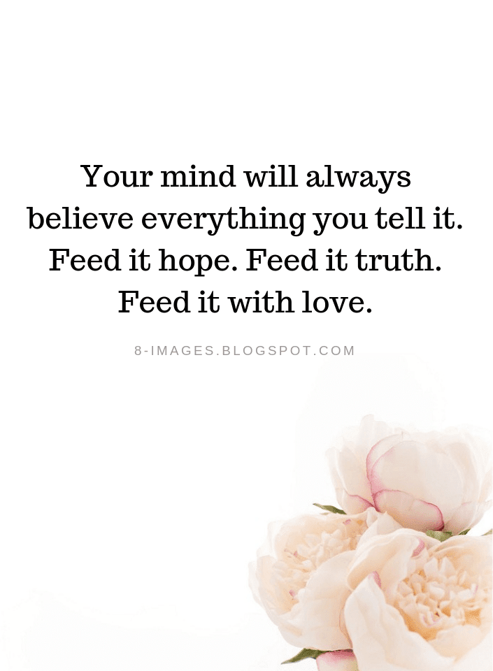 Your Mind Will Always Believe Everything You Tell It Feed It Hope
