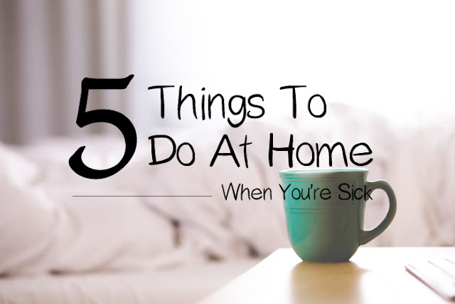 5 Tips and Things To Do At Home When You're Sick