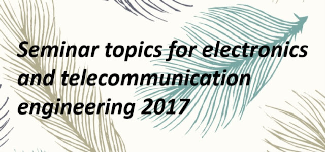 Seminar topics for electronics and telecommunication engineering 2017