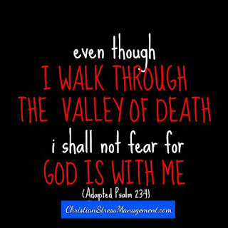 Even though I walk through the valley of death I shall not fear for God is with me. (Adapted Psalm 23:4)