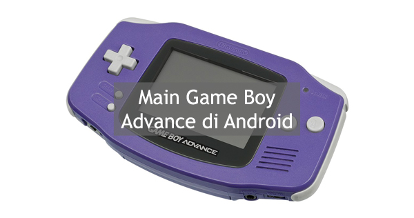 Cara Main Game GBA (Game Boy Advance) di Android
