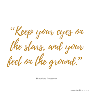 Keep your eyes on the stars and your feet on the ground - Thomas Rossevelt