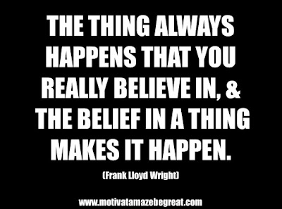 "25 Belief Quotes For Self-Improvement And Success: ""The thing always happens that you really believe in, and the belief in a thing makes it happen."" - Frank Lloyd Wright"