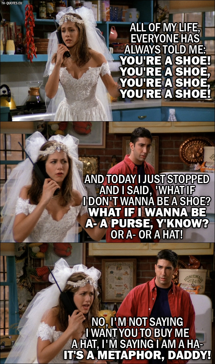 10 Best Friends Quotes from The One Where Monica Gets a Roommate (1x01) - Rachel Green (on the phone with her Dad): All of my life, everyone has always told me, 'You're a shoe! You're a shoe, you're a shoe, you're a shoe!'. And today I just stopped and I said, 'What if I don't wanna be a shoe? What if I wanna be a- a purse, y'know? Or a- or a hat! No, I'm not saying I want you to buy me a hat, I'm saying I am a ha- It's a metaphor, Daddy!