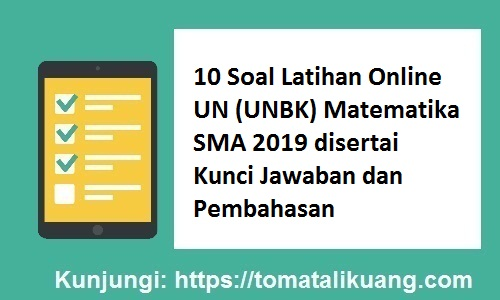 10 Soal Latihan Online UN (UNBK) Matematika SMA 2019 disertai Kunci Jawaban dan Pembahasan, tomatalikuang.com