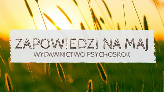 Co w Psychoskoku piszczy? | Zapowiedzi na maj 2018 | Wydawnictwo Psychoskok
