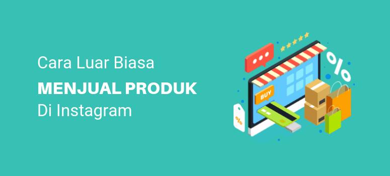 Menjual Produk di Instagram: 3 Tips yang Terjamin Bekerja
