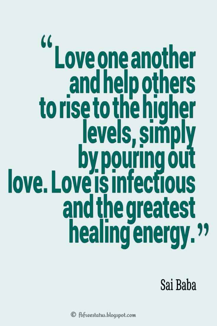 """Love one another and help others to rise to the higher levels, simply by pouring out love. Love is infectious and the greatest healing energy."" ― Sai Baba"