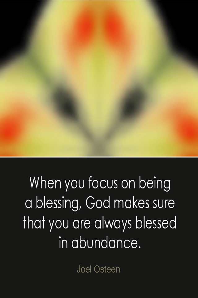 visual quote - image quotation: When you focus on being a blessing, God makes sure that you are always blessed in abundance. - Joel Osteen